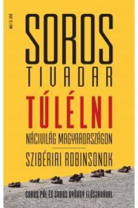 SOROS TIVADAR - Túlélni - Nácivilág Magyarországon Szibériai Robinsonok