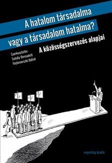 (szerk.) Sebály Bernadett-Vojtonovszki Bálint - A hatalom társadalma vagy a társadalom hatalma? A közösségszervezés alapjai  [eKönyv: epub, mobi]