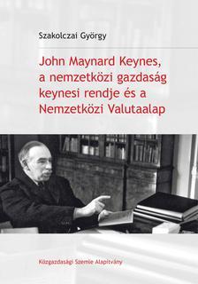 Szakolczai György - John Maynard Keynes, a nemzetközi gazdaság keynesi rendje és a Nemzetközi Valutaalap