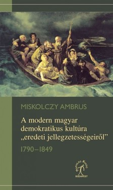 """Miskolczy Ambrus - A modern magyar demokratikus kultúra """"eredeti jellegzetességeiről"""", 1790-1849   [eKönyv: epub, mobi]"""
