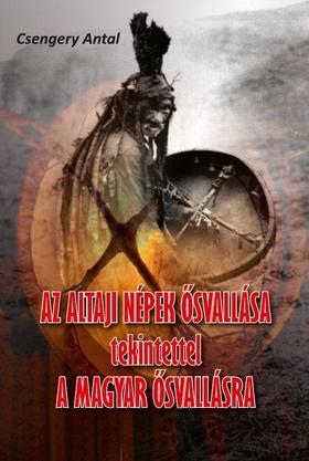 Csengery Antal - Az altaji népek ősvallása tekintettel a magyar ősvallásra