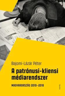 Bajomi- Lázár Péter - A patrónusi-kliensi médiarendszer Magyarország 2010-2018