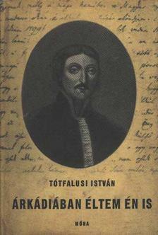 Tótfalusi István - Árkádiában éltem én is [antikvár]