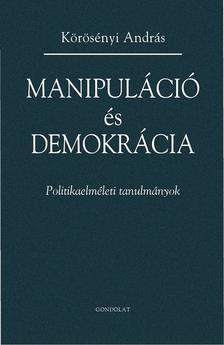 Körösényi András - Manipuláció és demokrácia. Politikaelméleti tanulmányok