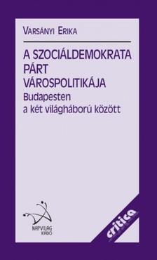 Varsányi Erika - A Szociáldemokrata Párt várospolitikája Budapesten a két világháború között  [eKönyv: epub, mobi]