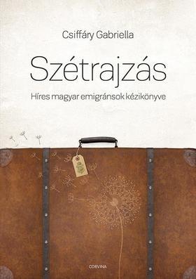 CSIFFÁRY GABRIELLA - Szétrajzás. Híres magyar emigránsok kézikönyve ###