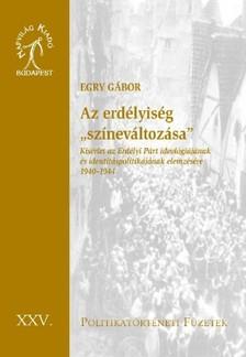 Egry Gábor - Az erdélyiség színeváltozása. Kísérlet az Erdélyi Párt ideológiájának és identitáspolitikájának elemzésére 1940-1944  [eKönyv: epub, mobi]
