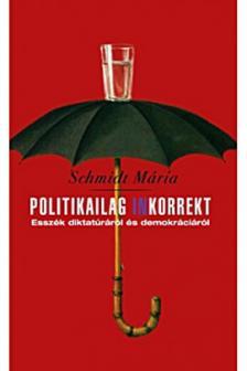 Schmidt Mária - Politikailag inkorrekt. Esszék diktatúráról és demokráciáról