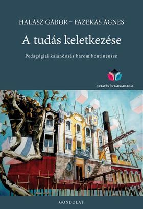 Halász Gábor - Fazekas Ágnes - A tudás keletkezése. Pedagógiai kalandozás három kontinensen
