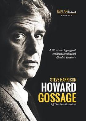 Steve Harrison - Howard Gossage - A 20. század legnagyobb reklámszakemberének elfeledett története