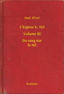 Ivoi Paul  d - L'Espion X. 323 - Volume III - Du sang sur le Nil [eKönyv: epub, mobi]