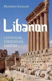 Bánszegi Katalin - Libanon. Látnivalók, történelem, kultúra