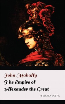 Mahaffy John - The Empire of Alexander the Great [eKönyv: epub, mobi]