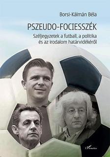 Borsi-Kálmán Béla - Pszeudo-fociesszék - Széljegyzetek a futball, a politika és az irodalom határvidékéről
