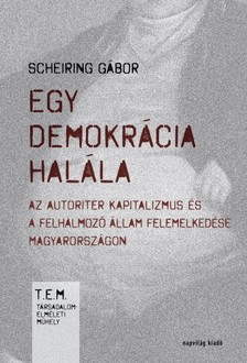 Scheiring Gábor - Egy demokrácia halála. Az autoriter kapitalizmus és a felhalmozó állam felemelkedése Magyarországon  [eKönyv: epub, mobi]