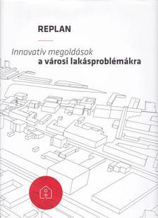 Gerőházi Éva, Hegedűs József, Perényi Tamás, Szemző Hanna - Replan - Innovatív megoldások a városi lakásproblémákra [antikvár]