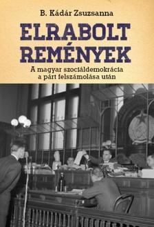 B. Kádár Zsuzsa - Elrabolt remények. A magyar szociáldemokrácia a párt felszámolása után  [eKönyv: epub, mobi]