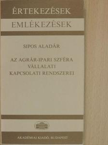 Sipos Aladár - Az agrár-ipari szféra vállalati kapcsolati rendszerei [antikvár]