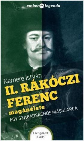 NEMERE ISTVÁN - II. Rákóczi Ferenc magánélete - Egy szabadsághős másik arca