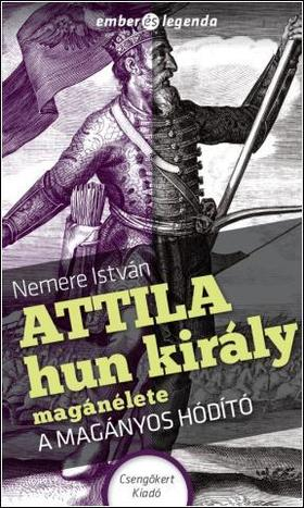 NEMERE ISTVÁN - Attila hun király magánélete - A magányos hódító