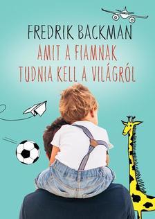 Fredrik Backman - Amit a fiamnak tudnia kell a világról