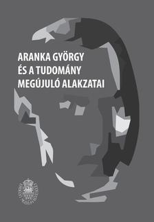 Biró Annamária, Egyed Emese (szerk.) - Aranka György és a tudomány megújuló alakzatai