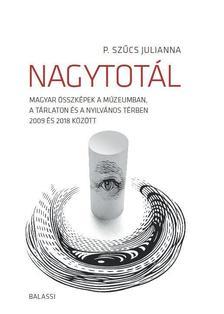 P. Szűcs Julianna - Nagytotál. Magyar összképek a múzeumban, a tárlaton és a nyilvános térben 2009 és 2018 között