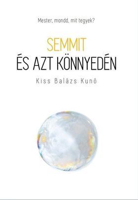Kiss Balázs Kunó - Semmit és azt könnyedén - Mester, mondd, mit tegyek?