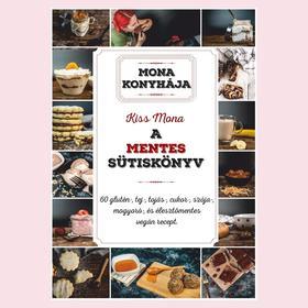 Kiss Mona - A mentes sütiskönyv - 60 glutén-, tej-, tojás-, cukor-, szója-, mogyoró és élesztő mentes recept