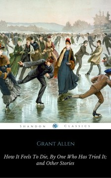 Allen Grant - How It Feels To Die, By One Who Has Tried It [eKönyv: epub, mobi]