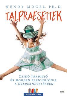 Wendy Mogel, Ph. D. - Talpraesettek - Zsidó tradíció és modern pszichológia a gyereknevelésben