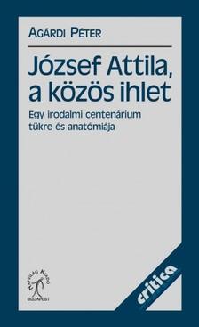 Agárdi Péter - József Attila, a közös ihlet. Egy irodalmi centenárium tükre és anatómiája [eKönyv: epub, mobi]