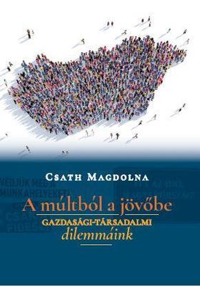 Csáth Magdolna - A múltból a jövőbe - Gazdasági-társadalmi dilemmáink