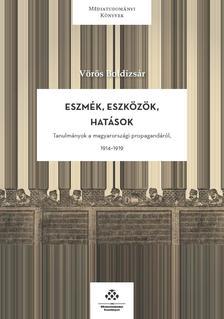 Vörös Boldizsár - Eszmék, eszközök, hatások - Tanulmányok a magyarországi propagandáról, 1914-1918