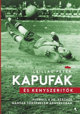Csillag Péter - Kapufák és kényszerítők - Futball a 20. századi magyar történelem árnyékában