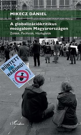 Mikecz Dániel - A globalizációkritikus mozgalom Magyarországon - Zöldek, pacifisták, házfoglalók