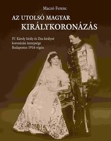 Maczó Ferenc - Az utolsó magyar királykoronázás
