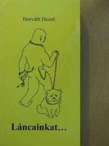 Horváth Dezső - Láncainkat... [antikvár]