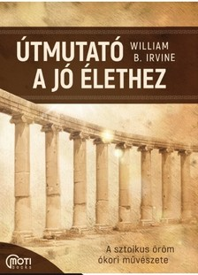 William B. Irvine - Útmutat a jó élethez - A sztoikus öröm ókori művészete [eKönyv: epub, mobi]
