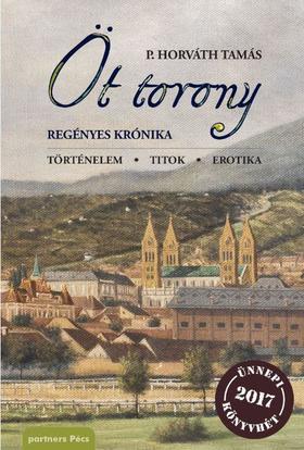 P. Horváth Tamás - Öt torony regényes krónika - ÜKH 2017
