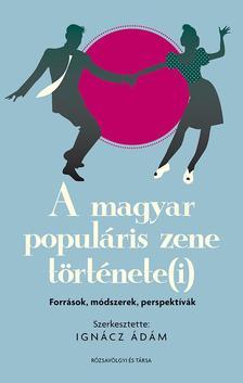 Ignácz Ádám (szerk.) - A magyar populáris zene története(i): források, módszerek, perspektívák