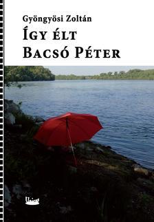 GYÖNGYÖSI ZOLTÁN - Így élt Bacsó Péter