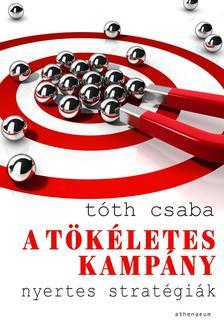 TÓTH CSABA - A tökéletes kampány - Nyertes stratégiák