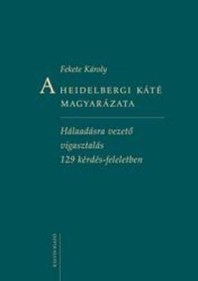 Fekete Károly - A Heidelbergi Káté magyarázataHálaadásra vezető vigasztalás 129 kérdés-feleletben