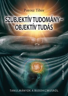 Porosz Tibor - Szubjektív tudomány - objektív tudás. Tanulmányok a buddhizmusról