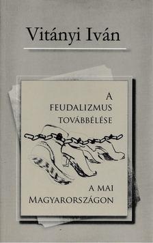 Vitányi Iván - A feudalizmus továbbélése a mai Magyarországon [antikvár]