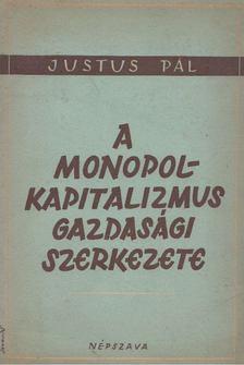 Justus Pál - A monopolkapitalizmus gazdasági szerkezete [antikvár]