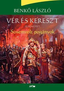 Benkő László - Vér és kereszt I. - Sosemvolt pogányok - ÜKH 2017