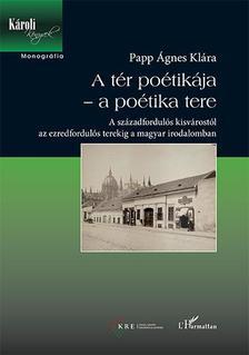 PAPP ÁGNES KLÁRA - A tér poétikája - a poétika tere - A századfordulós kisvárostól az ezredfordulós terekig a magyar irodalomban