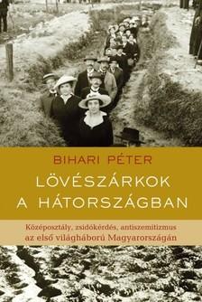 Bihari Péter - Lövészárkok a hátországban. Középosztály, zsidókérdés, antiszemitizmus az első világháború Magyarországán  [eKönyv: epub, mobi]